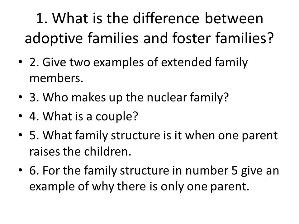 1. What is the difference between adoptive families and foster families? 2. Give two examples of extended family members. 3. Who makes up the nuclear
