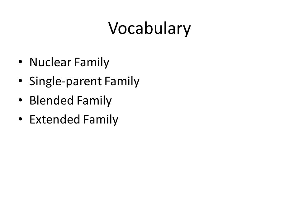 Nuclear Family: A mother, a father, and their children Single-parent family: One parent raises the children Blended Family: A husband and a wife, at least one of whom has children from a former relationship Extended Family: A family that includes relatives other than parents and their children.