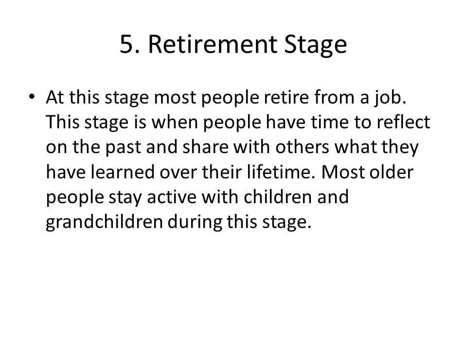 5. Retirement Stage At this stage most people retire from a job. This stage is when people have time to reflect on the past and share with others what