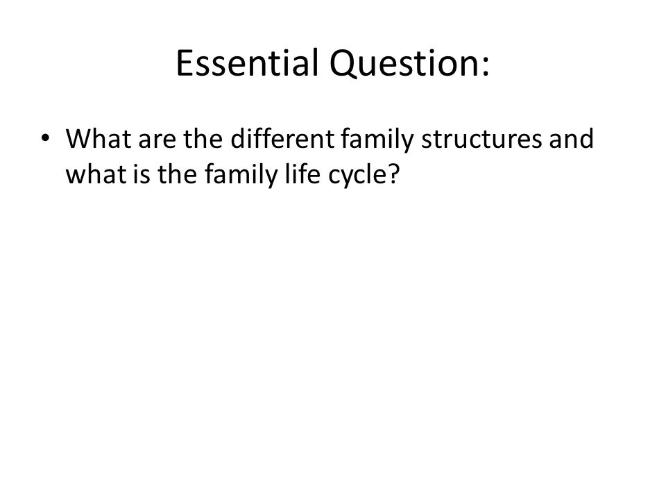 Essential Question: What are the different family structures and what is the family life cycle?