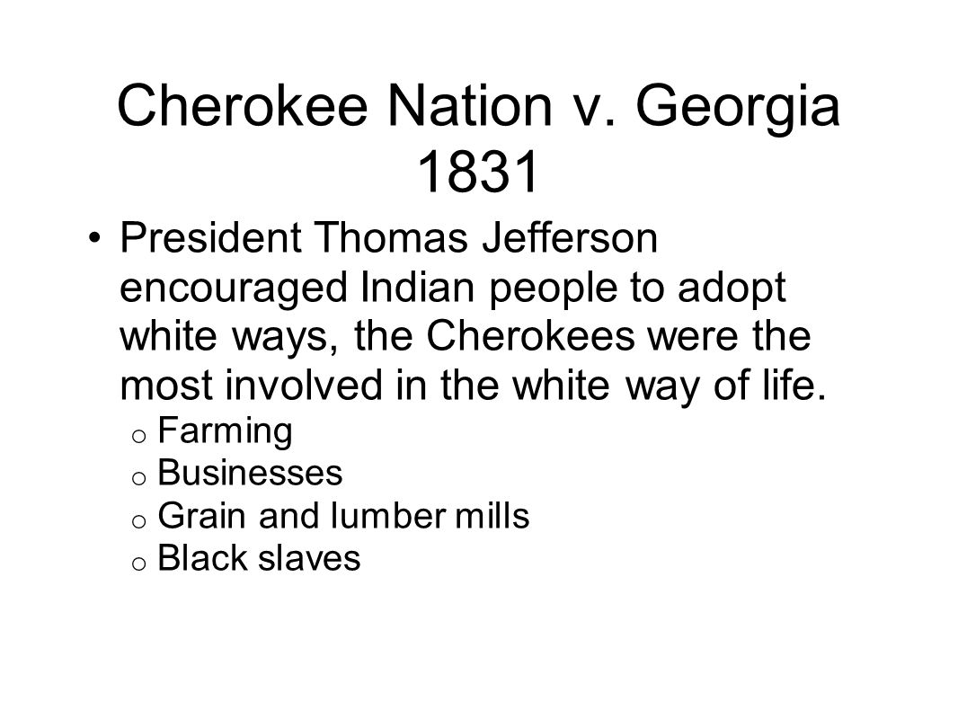 President Thomas Jefferson encouraged Indian people to adopt white ways, the Cherokees were the most involved in the white way of life. o Farming o Bu