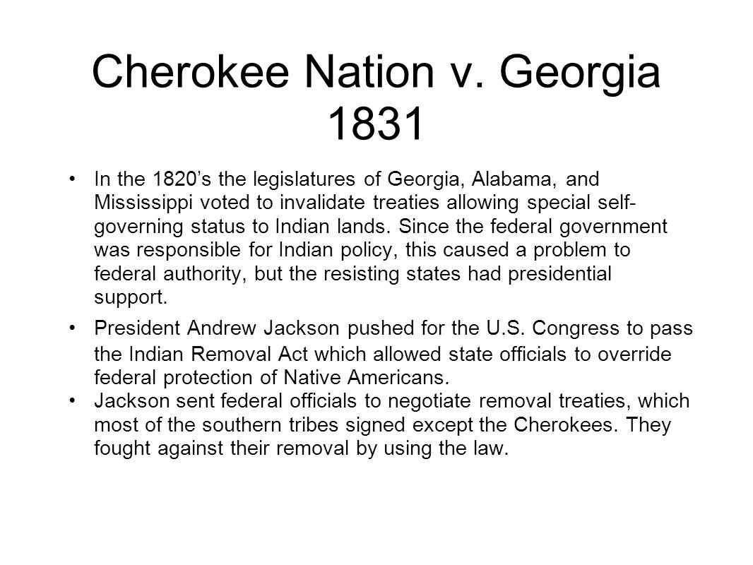 Cherokee Nation v. Georgia 1831 In the 1820s the legislatures of Georgia, Alabama, and Mississippi voted to invalidate treaties allowing special self-