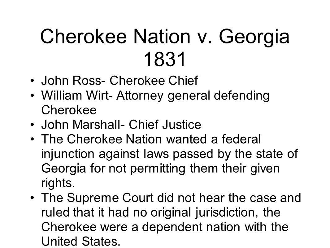 Cherokee Nation v. Georgia 1831 John Ross- Cherokee Chief William Wirt- Attorney general defending Cherokee John Marshall- Chief Justice The Cherokee