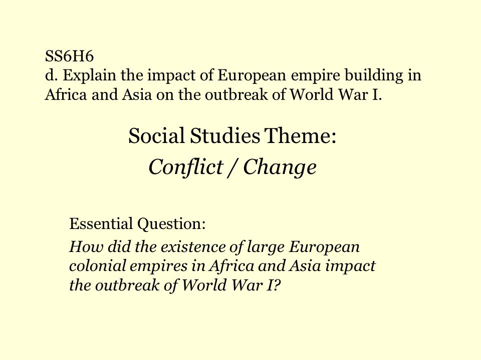 SS6H6 d. Explain the impact of European empire building in Africa and Asia on the outbreak of World War I. Social Studies Theme: Conflict / Change Ess