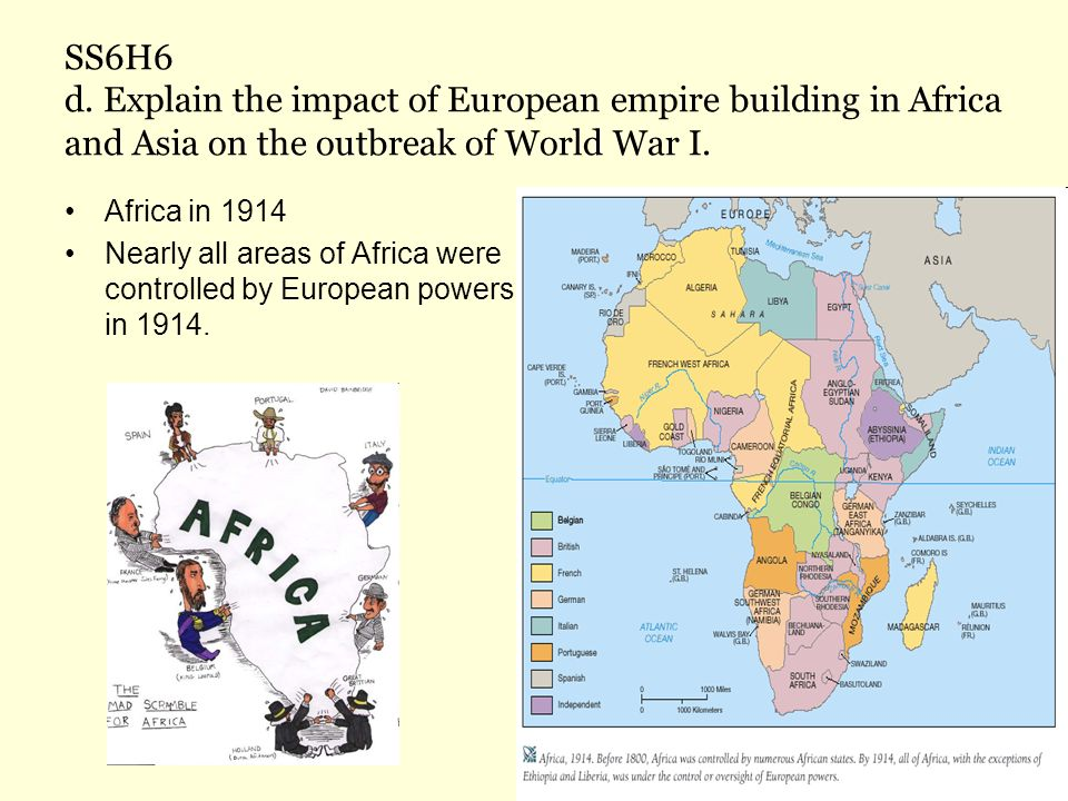 SS6H6 d. Explain the impact of European empire building in Africa and Asia on the outbreak of World War I. Africa in 1914 Nearly all areas of Africa w