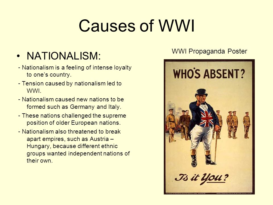 Causes of WWI NATIONALISM: - Nationalism is a feeling of intense loyalty to ones country. - Tension caused by nationalism led to WWI. - Nationalism ca