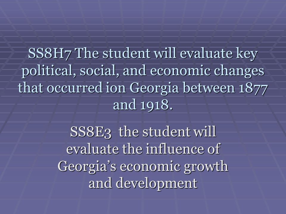 SS8H7 The student will evaluate key political, social, and economic changes that occurred ion Georgia between 1877 and 1918. SS8E3 the student will ev