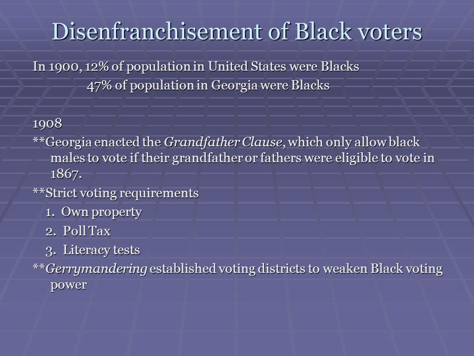 Disenfranchisement of Black voters In 1900, 12% of population in United States were Blacks 47% of population in Georgia were Blacks 47% of population
