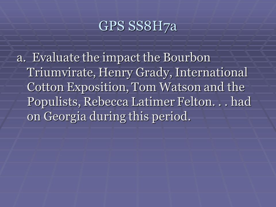 GPS SS8H7a a. Evaluate the impact the Bourbon Triumvirate, Henry Grady, International Cotton Exposition, Tom Watson and the Populists, Rebecca Latimer