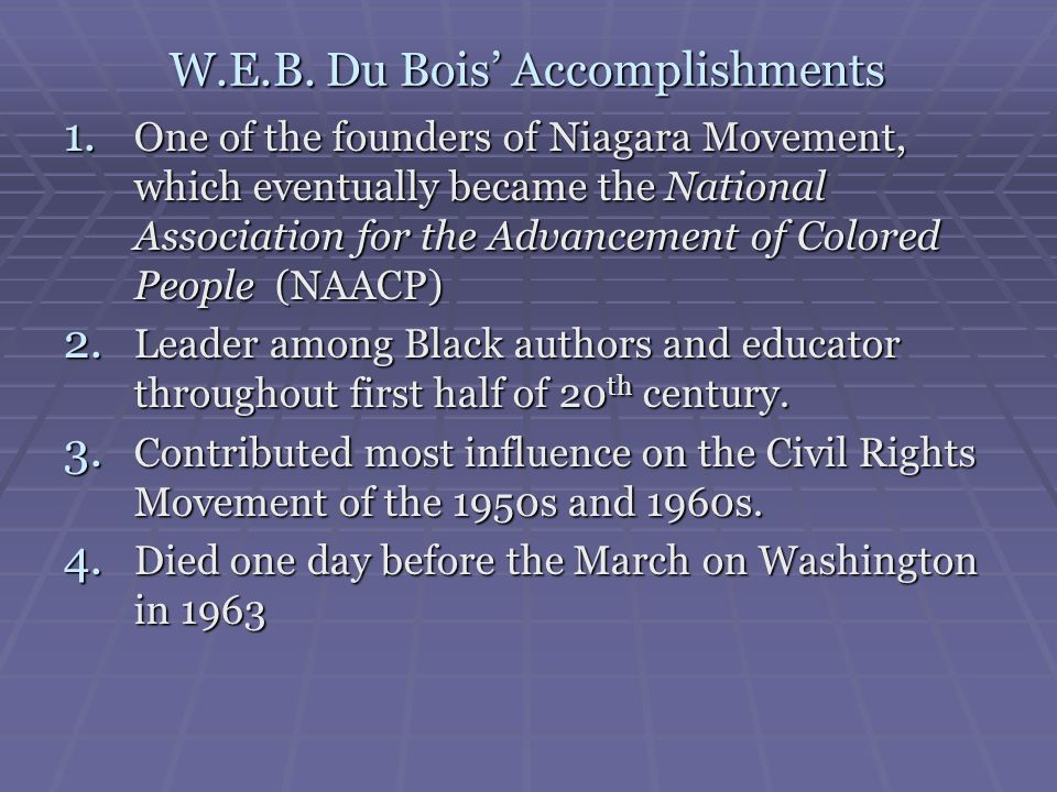W.E.B. Du Bois Accomplishments 1. One of the founders of Niagara Movement, which eventually became the National Association for the Advancement of Col