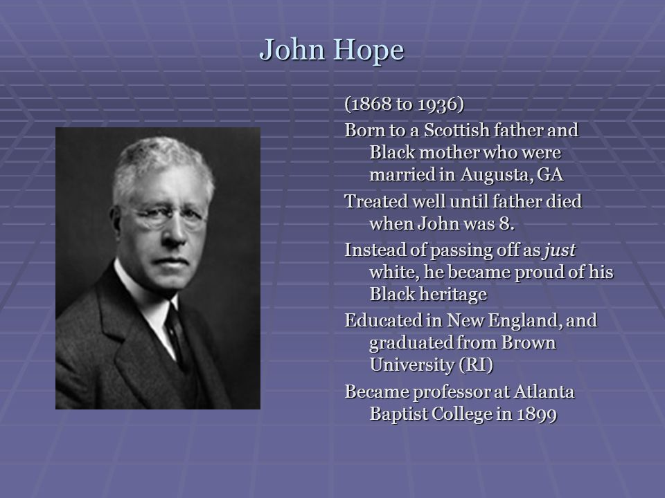 John Hope (1868 to 1936) Born to a Scottish father and Black mother who were married in Augusta, GA Treated well until father died when John was 8. In
