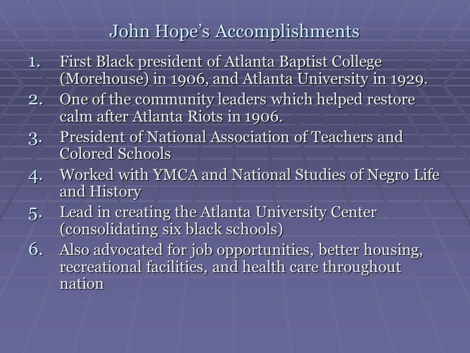 John Hopes Accomplishments 1. First Black president of Atlanta Baptist College (Morehouse) in 1906, and Atlanta University in 1929. 2. One of the comm