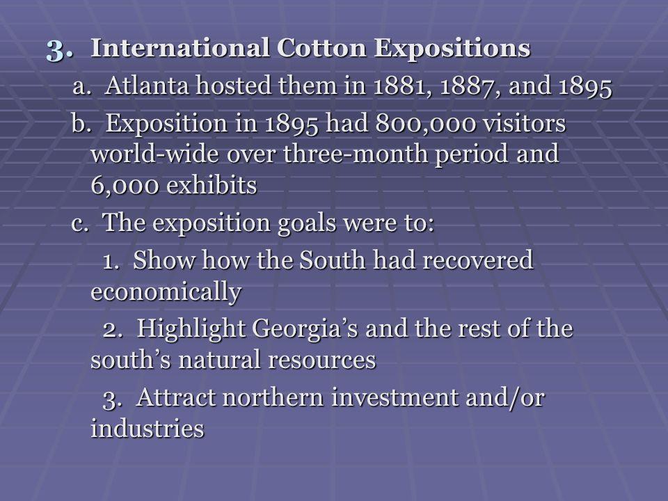 3. International Cotton Expositions a. Atlanta hosted them in 1881, 1887, and 1895 a. Atlanta hosted them in 1881, 1887, and 1895 b. Exposition in 189