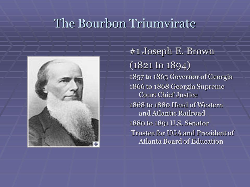 The Bourbon Triumvirate #1 Joseph E. Brown (1821 to 1894) 1857 to 1865 Governor of Georgia 1866 to 1868 Georgia Supreme Court Chief Justice 1868 to 18