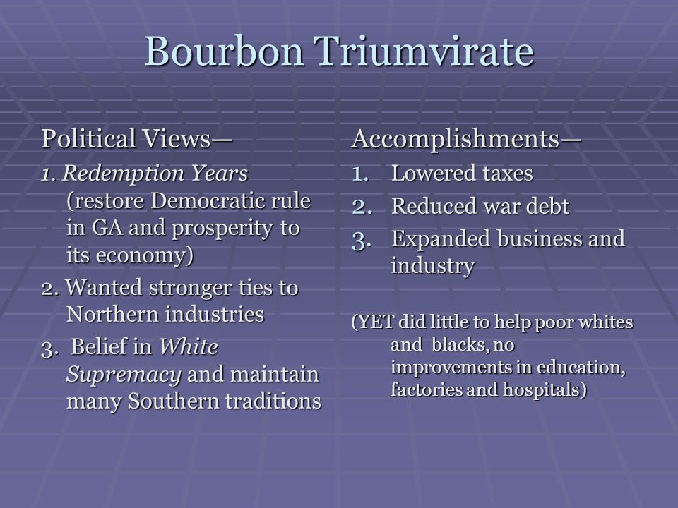 Bourbon Triumvirate Political Views 1. Redemption Years (restore Democratic rule in GA and prosperity to its economy) 2. Wanted stronger ties to North