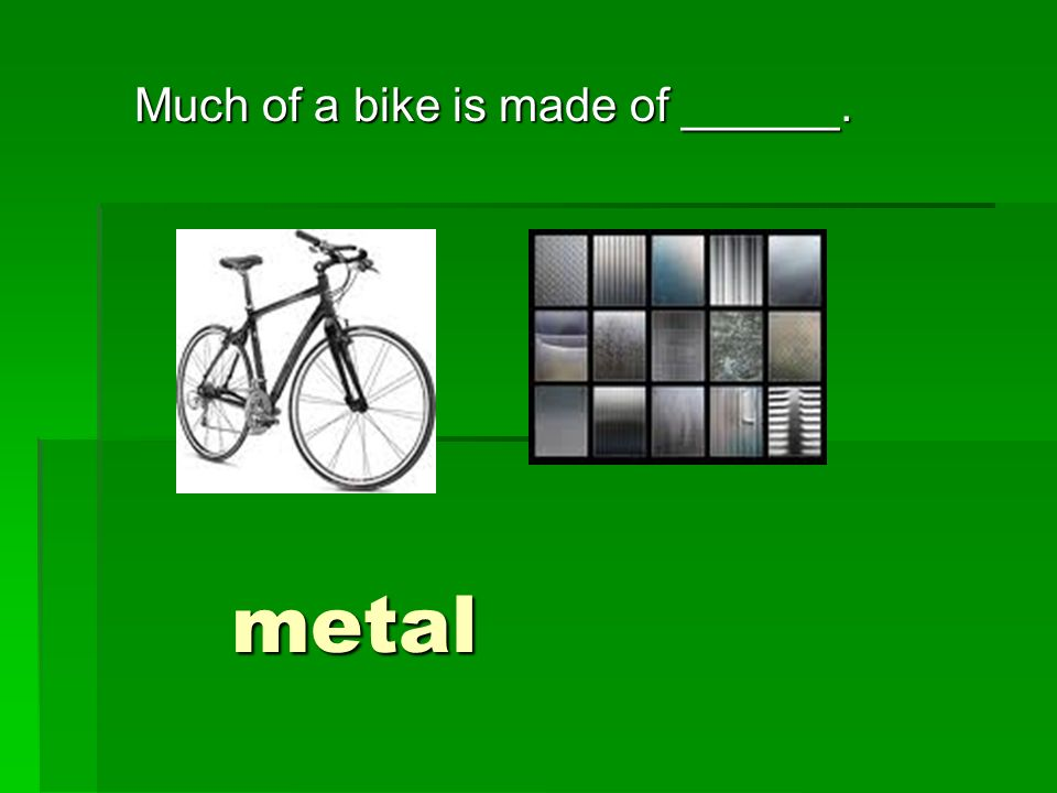 Much of a bike is made of ______. metal