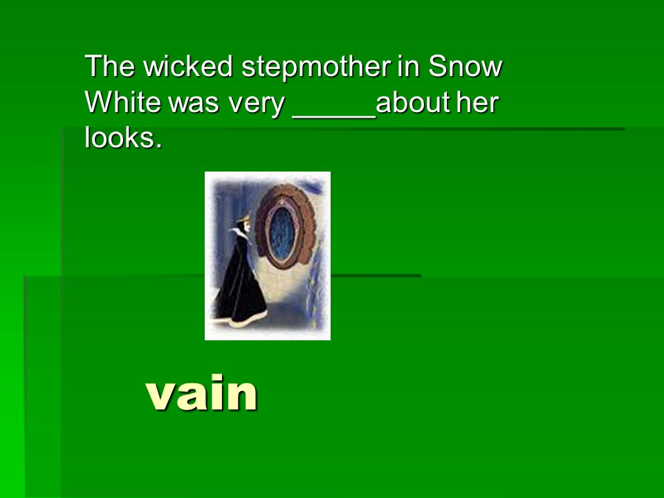 The wicked stepmother in Snow White was very _____about her looks. vain
