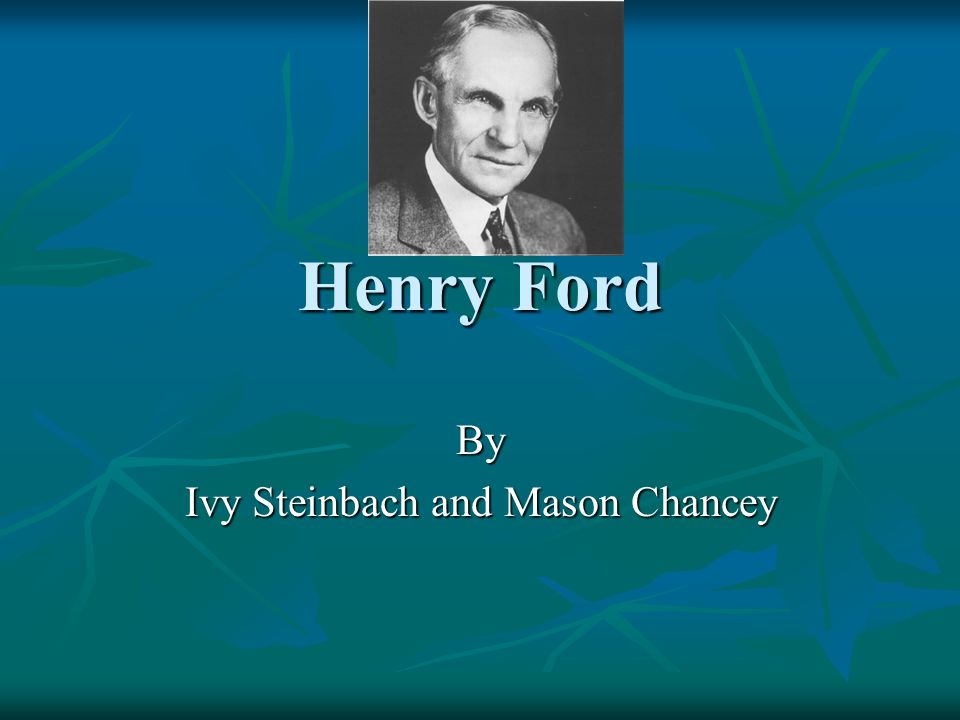 Henry Ford By Ivy Steinbach and Mason Chancey
