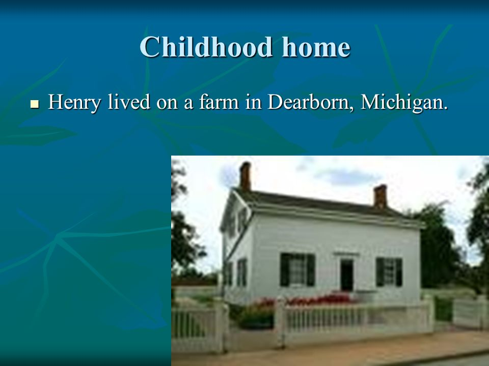 Childhood home Henry lived on a farm in Dearborn, Michigan.