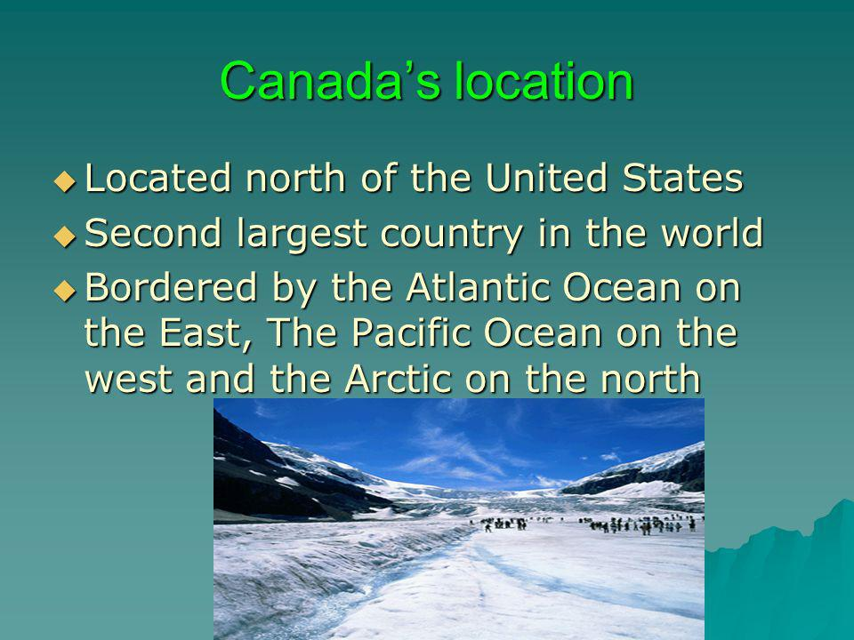 Canadas location Located north of the United States Located north of the United States Second largest country in the world Second largest country in t