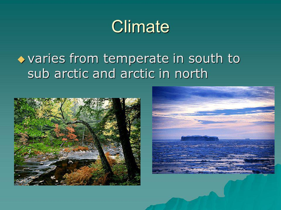 Climate varies from temperate in south to sub arctic and arctic in north varies from temperate in south to sub arctic and arctic in north