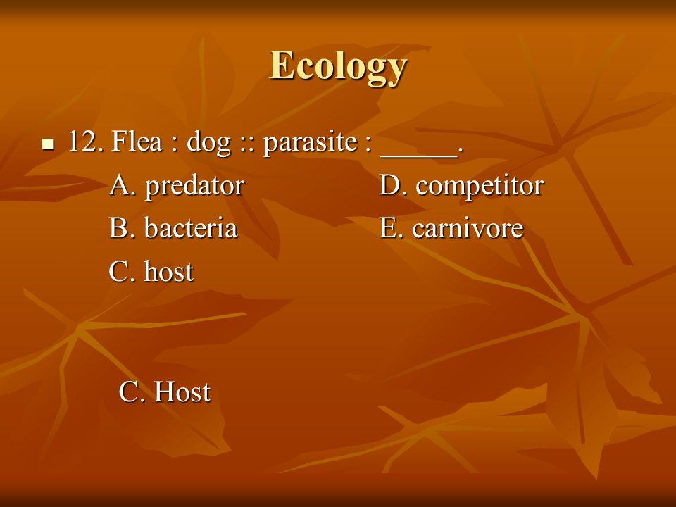 Ecology 12. Flea : dog :: parasite : _____. 12. Flea : dog :: parasite : _____. A. predatorD. competitor B. bacteriaE. carnivore C. host C. Host