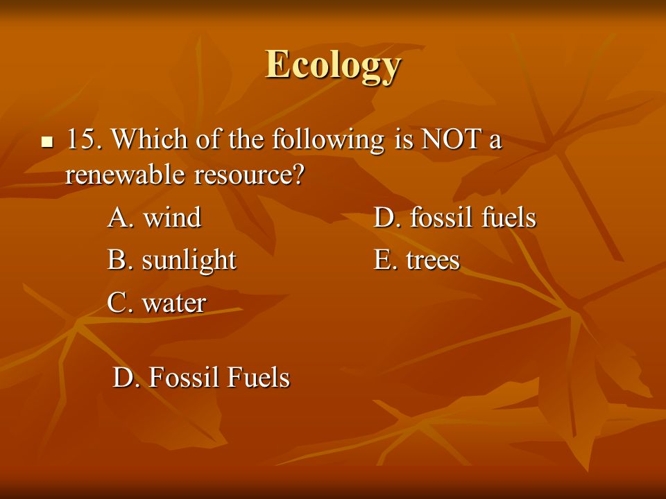 Ecology 15. Which of the following is NOT a renewable resource? 15. Which of the following is NOT a renewable resource? A. windD. fossil fuels B. sunl