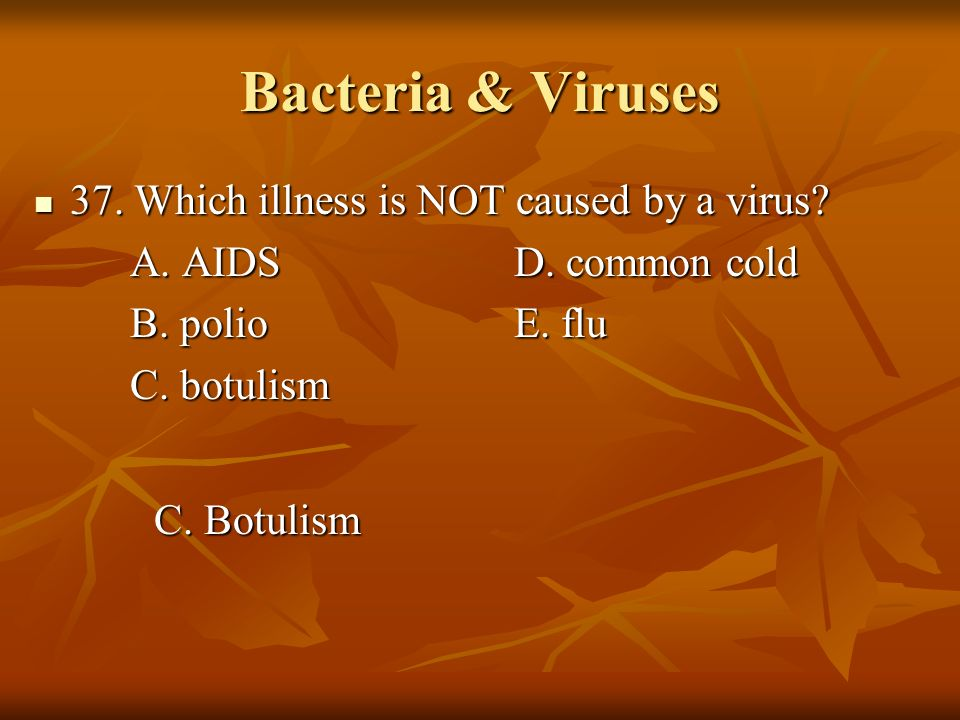 Bacteria & Viruses 37. Which illness is NOT caused by a virus? 37. Which illness is NOT caused by a virus? A. AIDSD. common cold B. polioE. flu C. bot