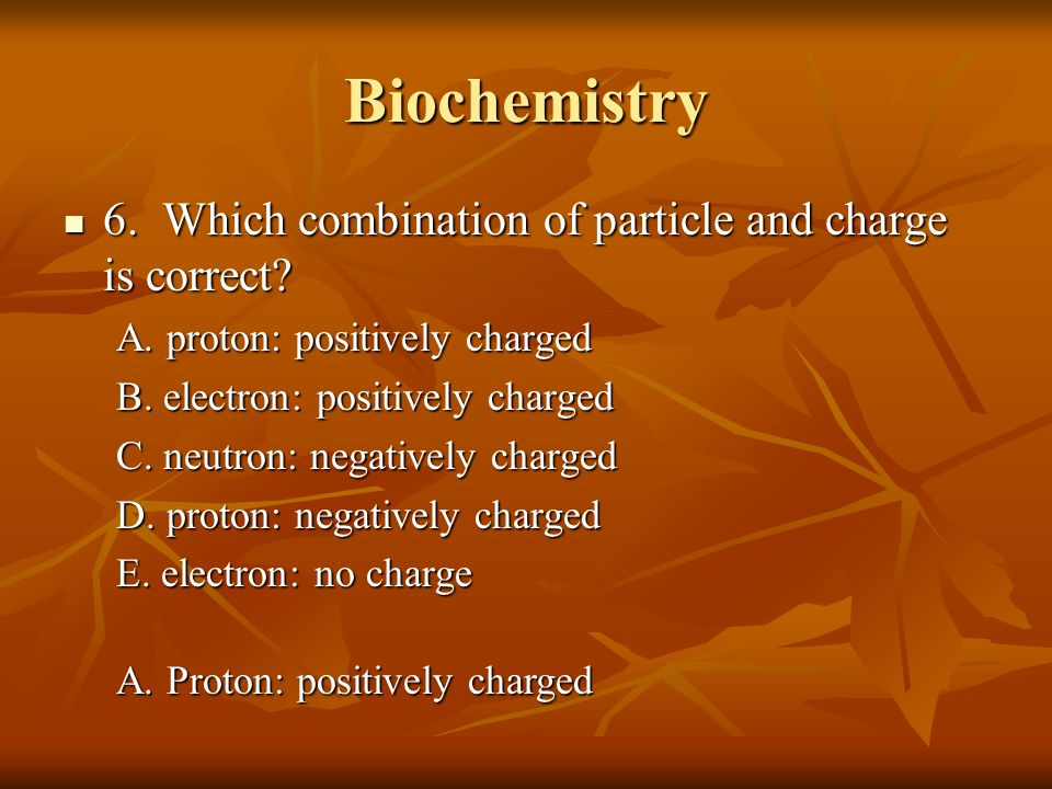 Biochemistry 6. Which combination of particle and charge is correct? 6. Which combination of particle and charge is correct? A. proton: positively cha