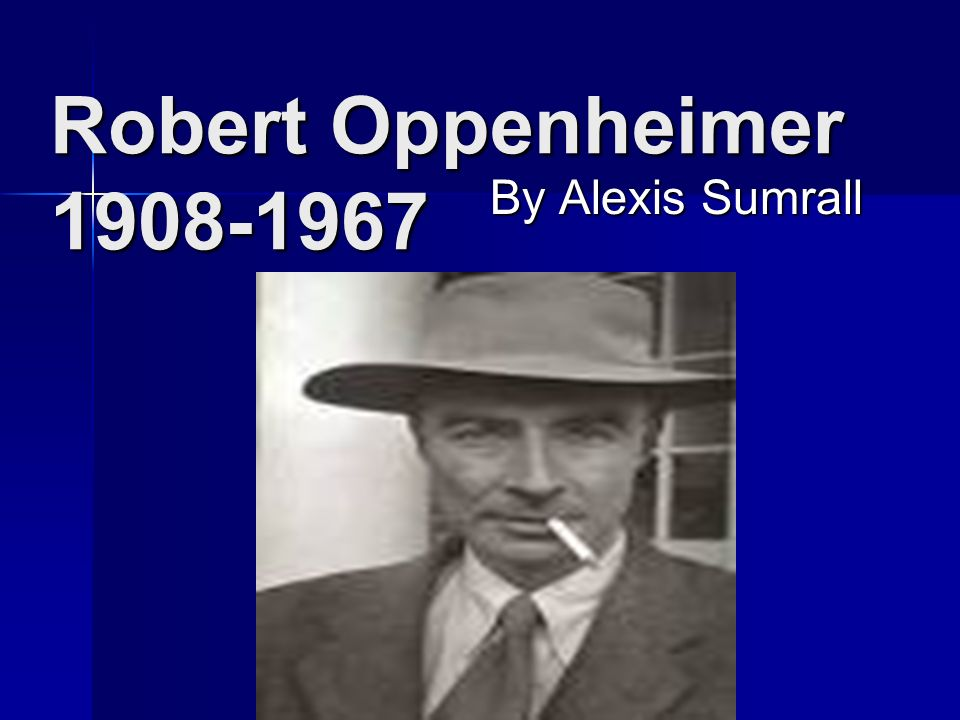 Robert Oppenheimer 1908-1967 By Alexis Sumrall