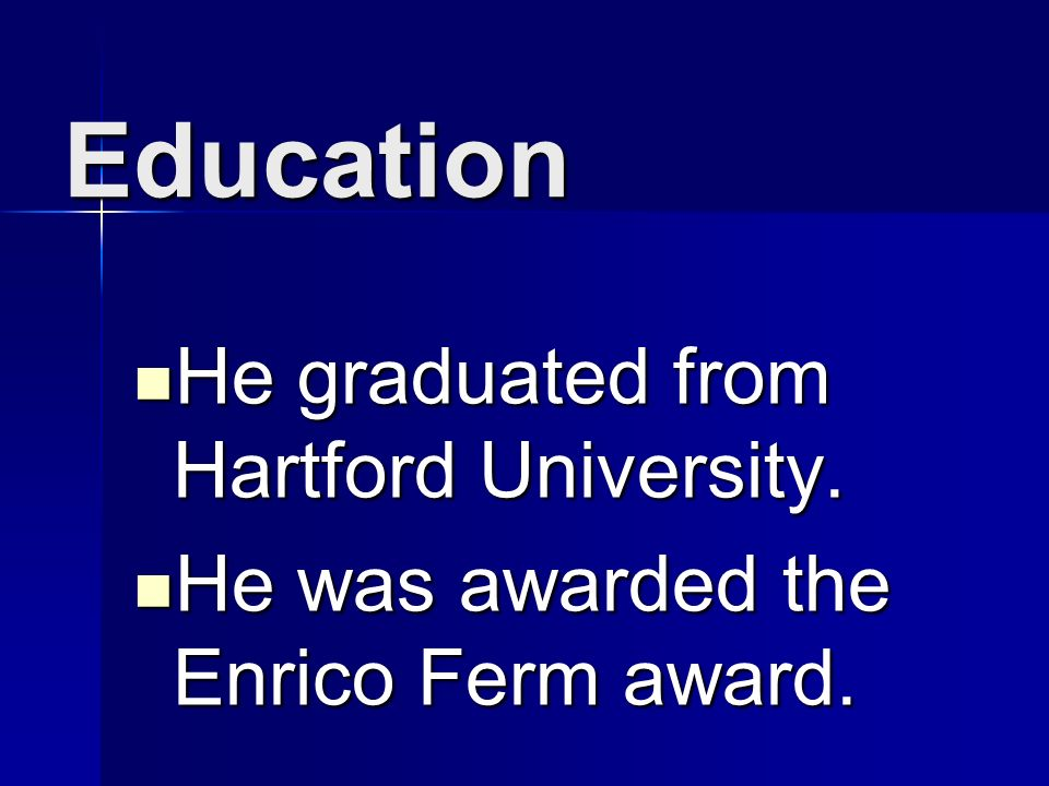 Education He graduated from Hartford University. He was awarded the Enrico Ferm award.
