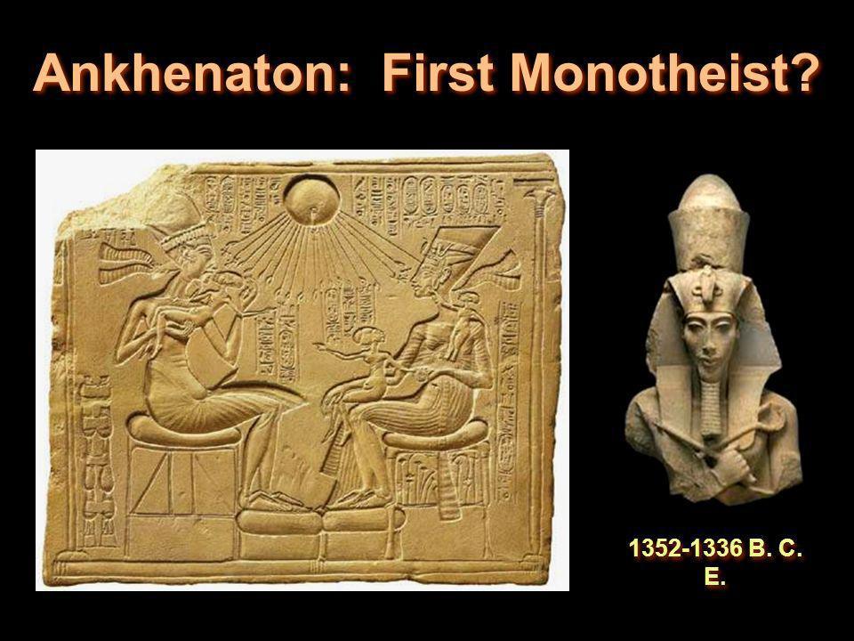 Ankhenaton: First Monotheist? 1352-1336 B. C. E.