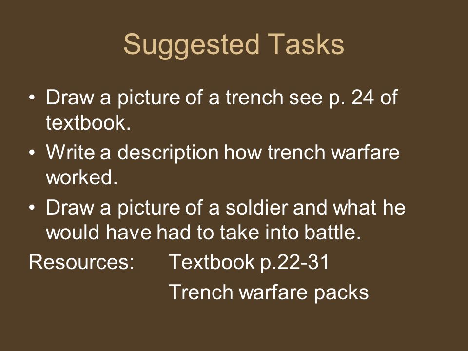 Suggested Tasks Draw a picture of a trench see p. 24 of textbook. Write a description how trench warfare worked. Draw a picture of a soldier and what
