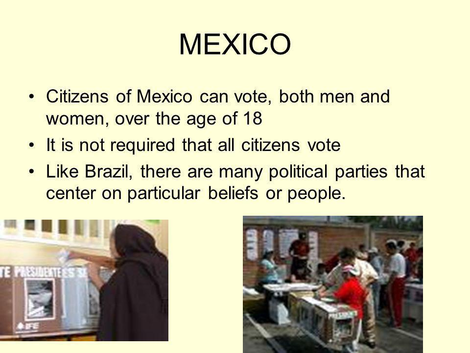 MEXICO Citizens of Mexico can vote, both men and women, over the age of 18 It is not required that all citizens vote Like Brazil, there are many polit