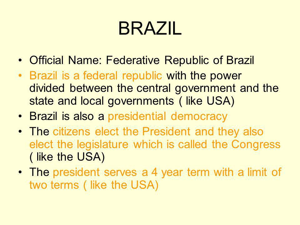 BRAZIL Official Name: Federative Republic of Brazil Brazil is a federal republic with the power divided between the central government and the state a