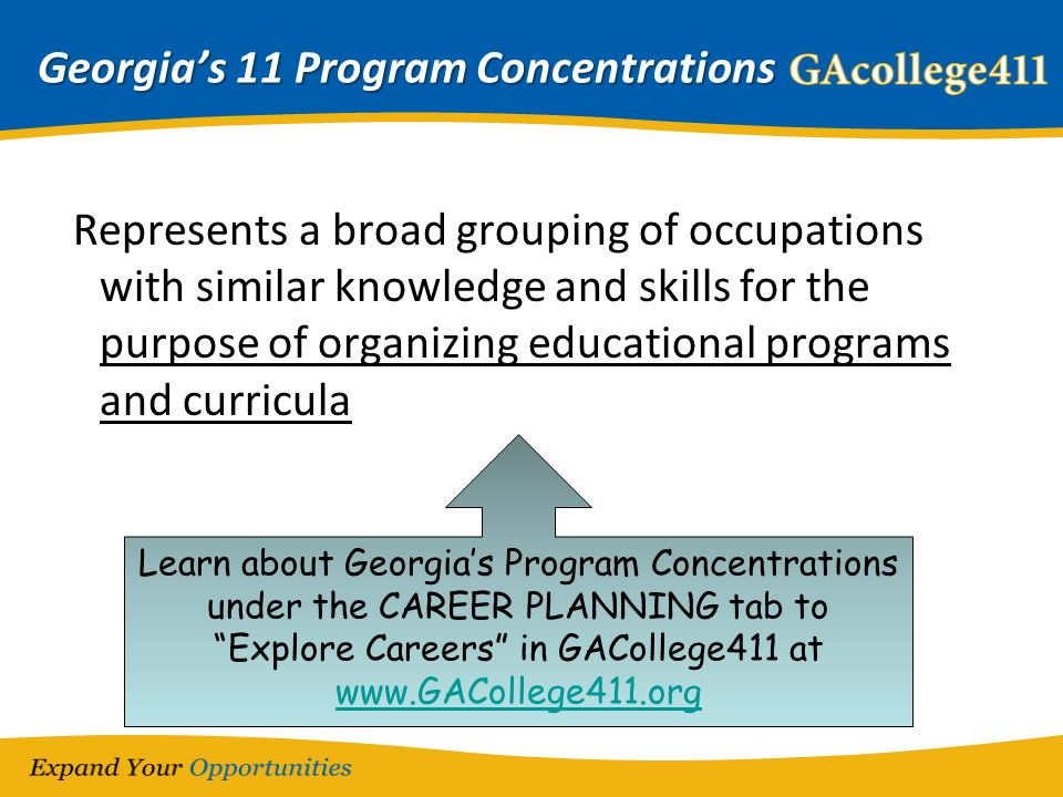 Georgias 11 Program Concentrations Represents a broad grouping of occupations with similar knowledge and skills for the purpose of organizing educational programs and curricula Learn about Georgias Program Concentrations under the CAREER PLANNING tab to Explore Careers in GACollege411 at www.GACollege411.org www.GACollege411.org