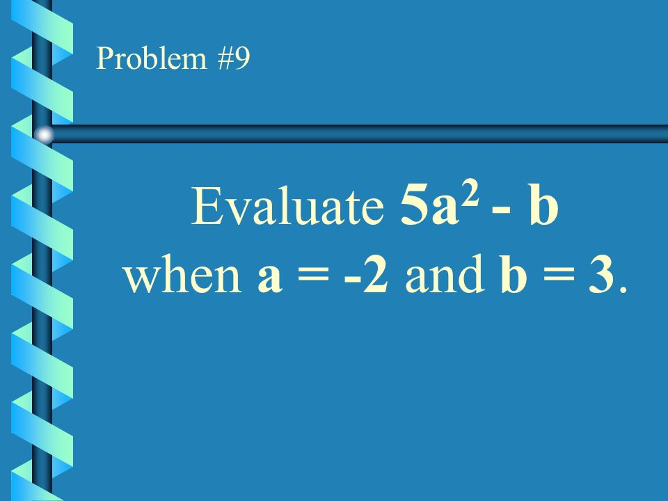 Problem #8 Find the value of (x 2 - 5x + 4) if x = 7.