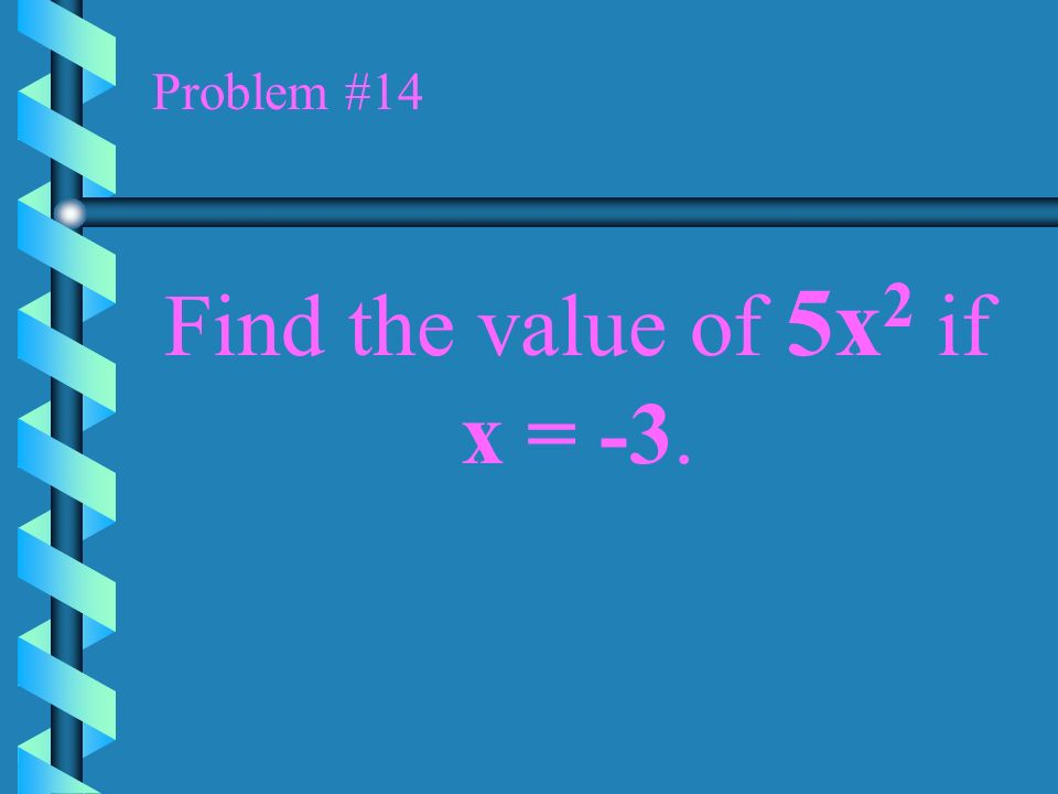 Problem #13 Find the value of the expression 2xy 3 if x = 3 and y = -2.
