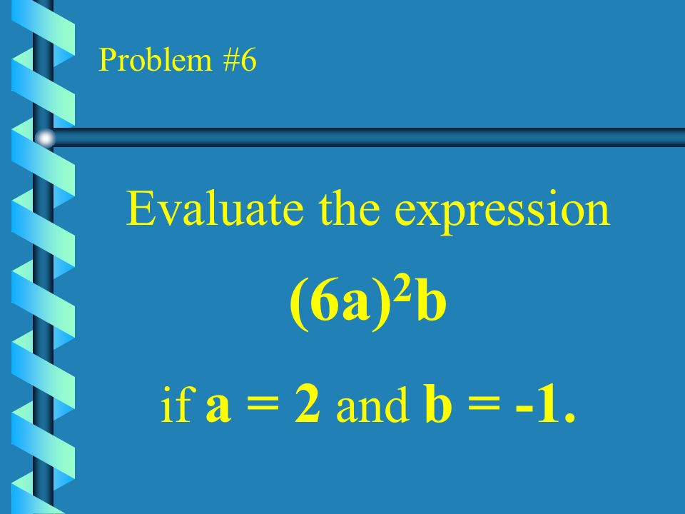 Problem #5 Use the formula V = x 2 h, to find V when x = 6 and h = 2.