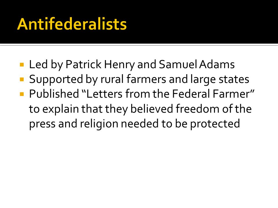 Led by Patrick Henry and Samuel Adams Supported by rural farmers and large states Published Letters from the Federal Farmer to explain that they belie