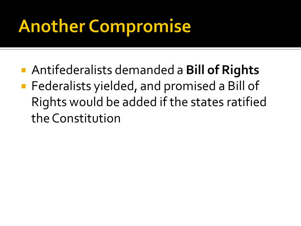 Antifederalists demanded a Bill of Rights Federalists yielded, and promised a Bill of Rights would be added if the states ratified the Constitution