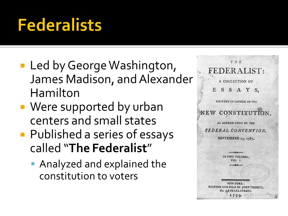 Led by George Washington, James Madison, and Alexander Hamilton Were supported by urban centers and small states Published a series of essays called T