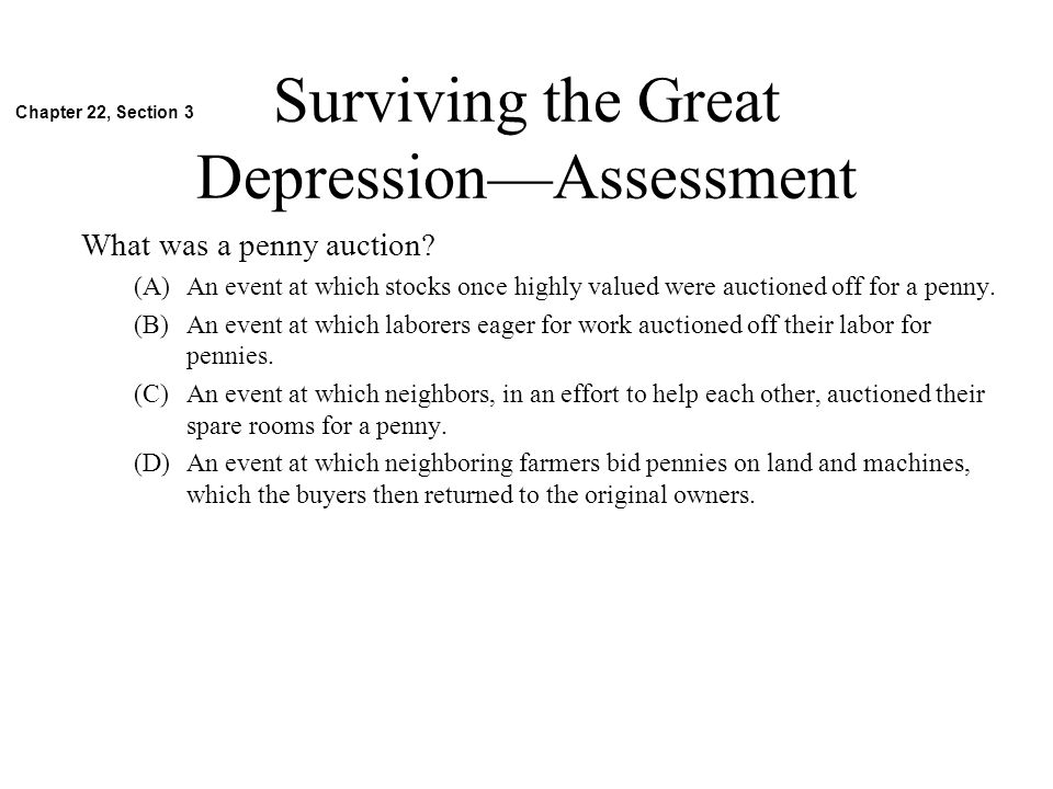 Surviving the Great DepressionAssessment What was a penny auction? (A)An event at which stocks once highly valued were auctioned off for a penny. (B)A