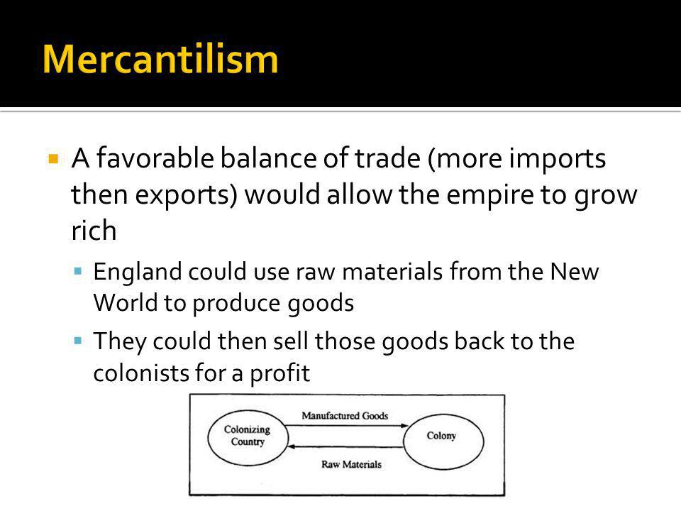 A favorable balance of trade (more imports then exports) would allow the empire to grow rich England could use raw materials from the New World to produce goods They could then sell those goods back to the colonists for a profit