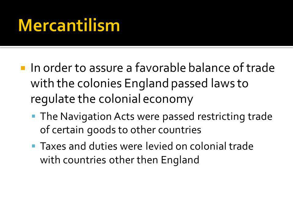 In order to assure a favorable balance of trade with the colonies England passed laws to regulate the colonial economy The Navigation Acts were passed
