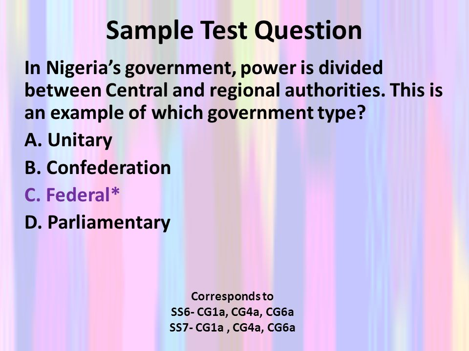 Sample Test Question In Nigerias government, power is divided between Central and regional authorities. This is an example of which government type? A