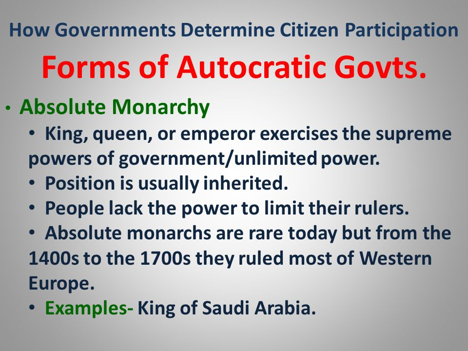 How Governments Determine Citizen Participation Forms of Autocratic Govts. Absolute Monarchy King, queen, or emperor exercises the supreme powers of g