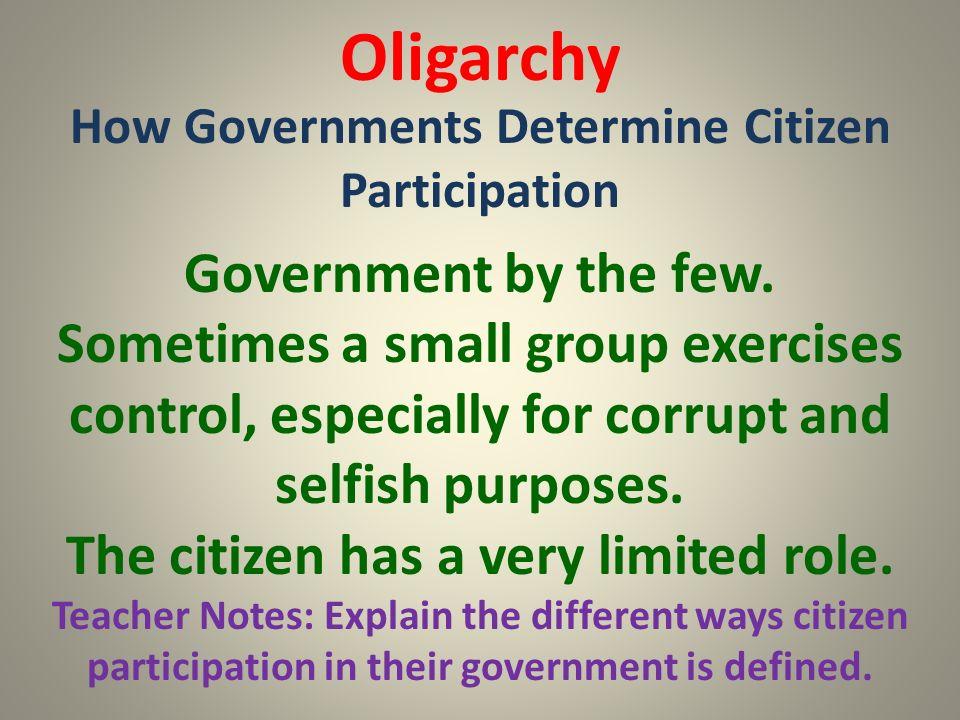 Oligarchy How Governments Determine Citizen Participation Teacher Notes: Explain the different ways citizen participation in their government is defin