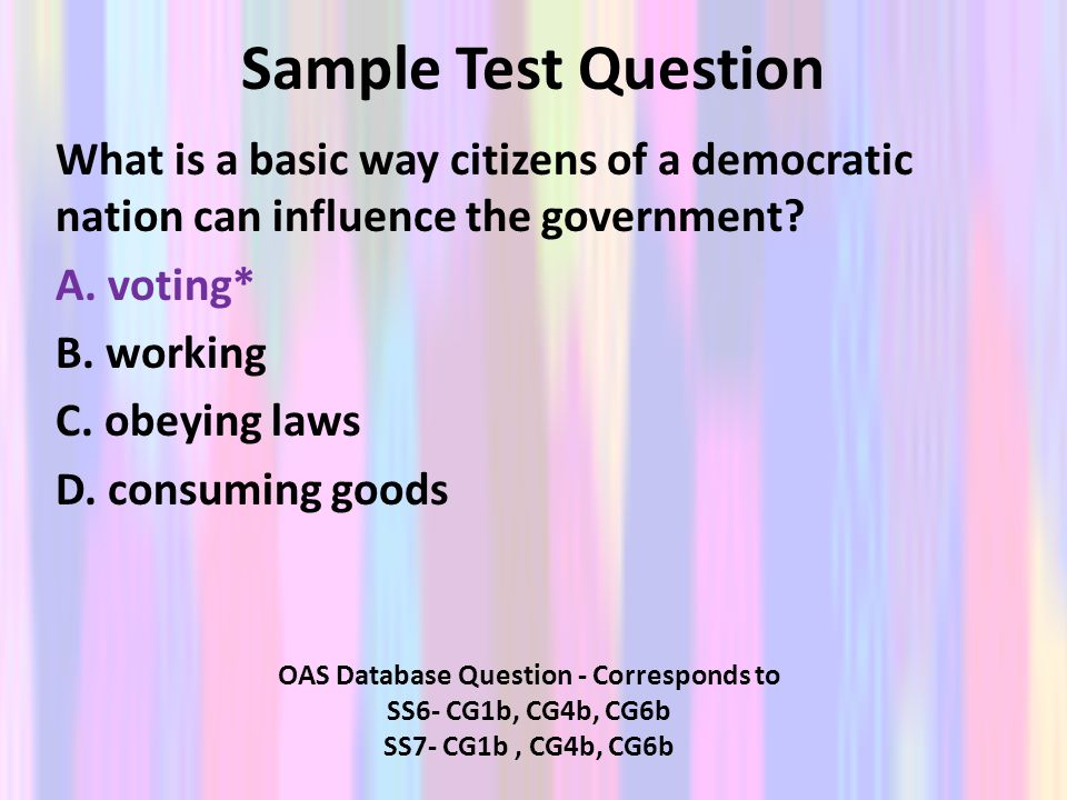 Sample Test Question What is a basic way citizens of a democratic nation can influence the government? A. voting* B. working C. obeying laws D. consum