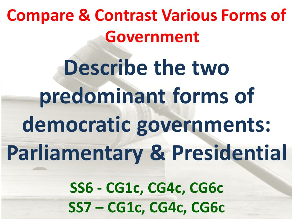 Compare & Contrast Various Forms of Government Describe the two predominant forms of democratic governments: Parliamentary & Presidential SS6 - CG1c,